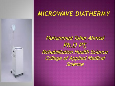 Microwave Diathermy Mohammed Taher Ahmed Ph.D PT, Rehabilitation Health Science College of Applied Medical Science.