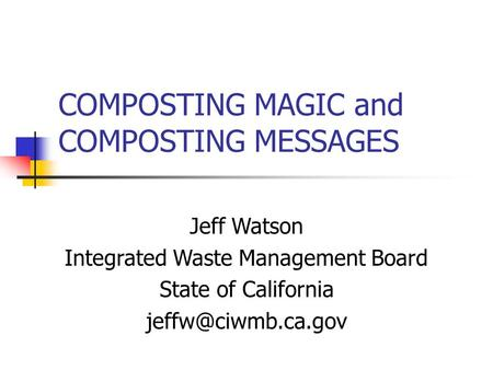 COMPOSTING MAGIC and COMPOSTING MESSAGES Jeff Watson Integrated Waste Management Board State of California