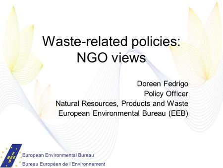 Waste-related policies: NGO views Doreen Fedrigo Policy Officer Natural Resources, Products and Waste European Environmental Bureau (EEB) European Environmental.
