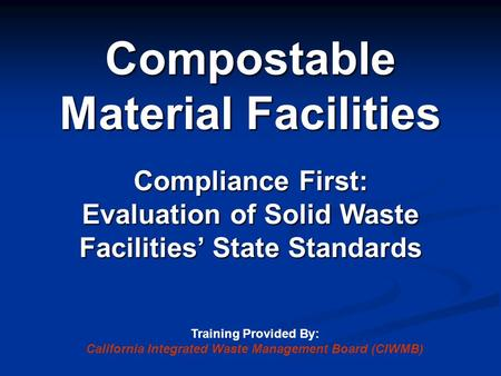 Compostable Material Facilities Compliance First: Evaluation of Solid Waste Facilities' State Standards Training Provided By: California Integrated Waste.