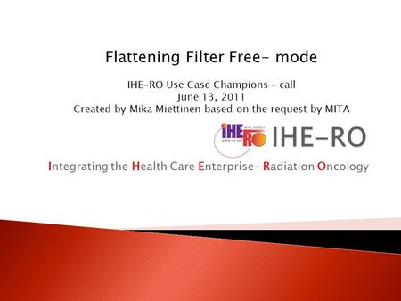 Integrating the Health Care Enterprise- Radiation Oncology Flattening Filter Free- mode IHE-RO Use Case Champions – call June 13, 2011 Created by Mika.