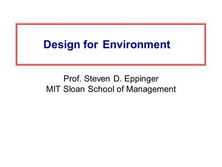 Design for Environment Prof. Steven D. Eppinger MIT Sloan School of Management.