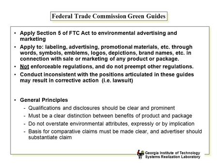 Georgia Institute of Technology Systems Realization Laboratory Federal Trade Commission Green Guides Apply Section 5 of FTC Act to environmental advertising.