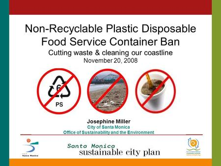 Non-Recyclable Plastic Disposable Food Service Container Ban Cutting waste & cleaning our coastline November 20, 2008 Josephine Miller City of Santa Monica.
