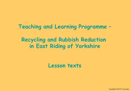 Copyright © 2004 TC Associates Teaching and Learning Programme – <strong>Recycling</strong> and Rubbish Reduction in East Riding <strong>of</strong> Yorkshire Lesson texts.