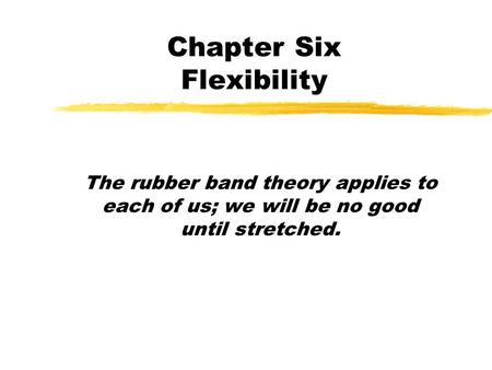 Chapter Six Flexibility The rubber band theory applies to each of us; we will be no good until stretched.