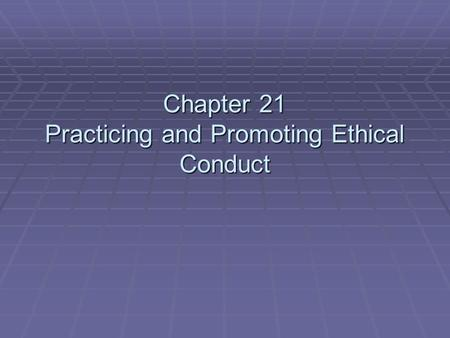 Chapter 21 Practicing and Promoting Ethical Conduct.