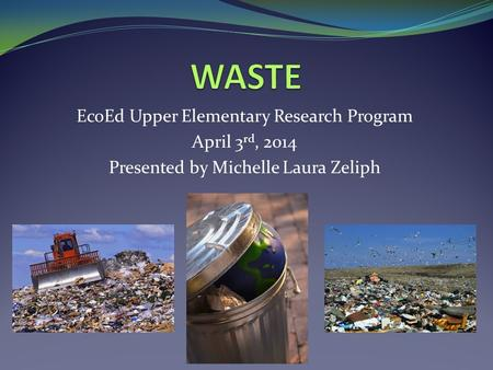 EcoEd Upper Elementary Research Program April 3 rd, 2014 Presented by Michelle Laura Zeliph.