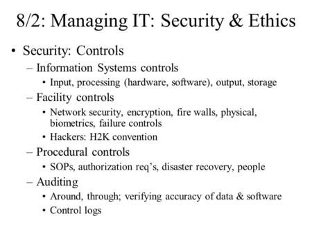 8/2: Managing IT: Security & Ethics Security: Controls –Information Systems controls Input, processing (hardware, software), output, storage –Facility.