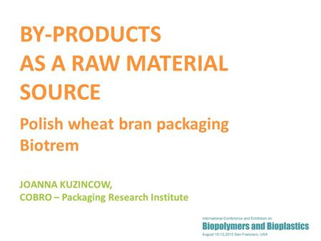 1 JOANNA KUZINCOW, COBRO – Packaging Research Institute BY-PRODUCTS AS A RAW MATERIAL SOURCE Polish wheat bran packaging Biotrem.