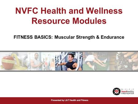 Presented by L&T Health and Fitness NVFC Health and Wellness Resource Modules FITNESS BASICS: Muscular Strength & Endurance.