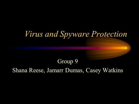 Virus and Spyware Protection Group 9 Shana Reese, Jamarr Dumas, Casey Watkins.