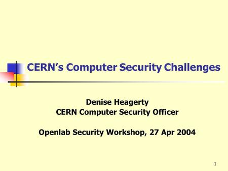 1 CERN's Computer Security Challenges Denise Heagerty CERN Computer Security Officer Openlab Security Workshop, 27 Apr 2004.