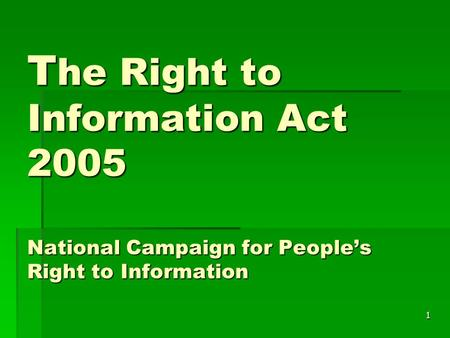 1 T he Right to Information Act 2005 National Campaign for People's Right to Information.