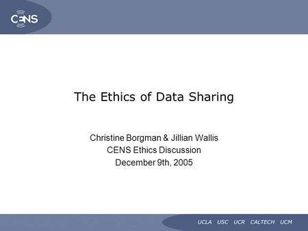 The Ethics of Data Sharing Christine Borgman & Jillian Wallis CENS Ethics Discussion December 9th, 2005.
