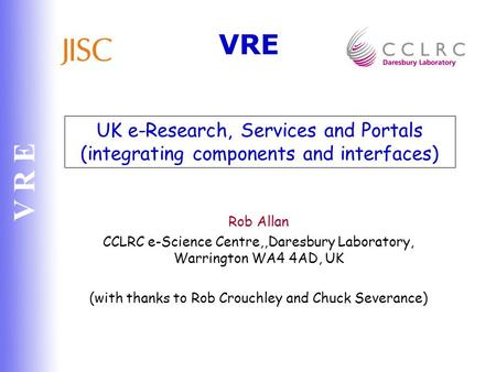 V R E UK e-Research, Services and Portals (integrating components and interfaces) Rob Allan CCLRC e-Science Centre,,Daresbury Laboratory, Warrington WA4.