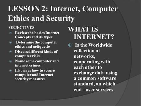 LESSON 2: Internet, Computer Ethics and Security OBJECTIVES  Review the basics Internet Concepts and its types  Determine the computer ethics and netiquette.