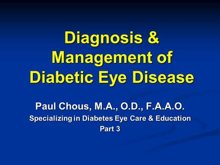 Diagnosis & Management of Diabetic Eye Disease Paul Chous, M.A., O.D., F.A.A.O. Specializing in Diabetes Eye Care & Education Part 3.