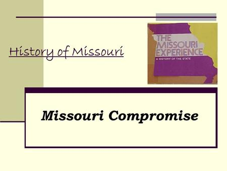 History of Missouri Missouri Compromise. 1818 Missouri Territory has sufficient population to become a state Missouri petitions Congress for admission.