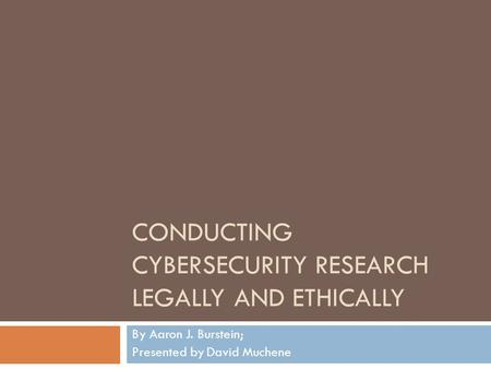 CONDUCTING CYBERSECURITY RESEARCH LEGALLY AND ETHICALLY By Aaron J. Burstein; Presented by David Muchene.