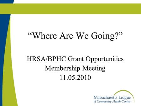 """Where Are We Going?"" HRSA/BPHC Grant Opportunities Membership Meeting 11.05.2010."