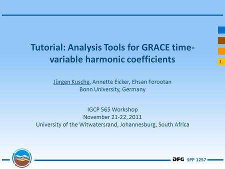 1 SPP 1257 Tutorial: Analysis Tools for GRACE time- variable harmonic coefficients Jürgen Kusche, Annette Eicker, Ehsan Forootan Bonn University, Germany.