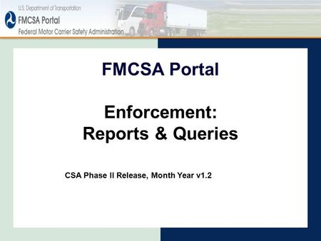 Enforcement: Reports & Queries FMCSA Portal CSA Phase II Release, Month Year v1.2.