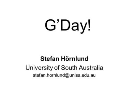 G'Day! Stefan Hörnlund University of South Australia