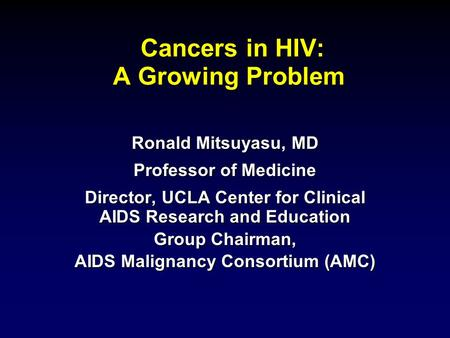 Ronald Mitsuyasu, MD Professor of Medicine Director, UCLA Center for Clinical AIDS Research and Education Group Chairman, AIDS Malignancy Consortium (AMC)
