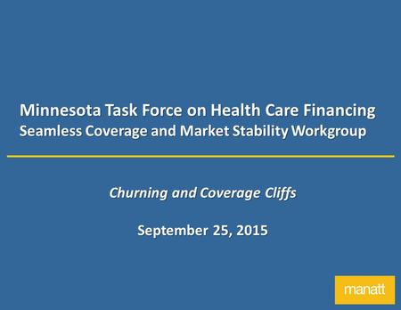 Minnesota Task Force on Health Care Financing Seamless Coverage and Market Stability Workgroup Churning and Coverage Cliffs September 25, 2015.