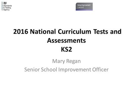2016 National Curriculum Tests and Assessments KS2 Mary Regan Senior School Improvement Officer.