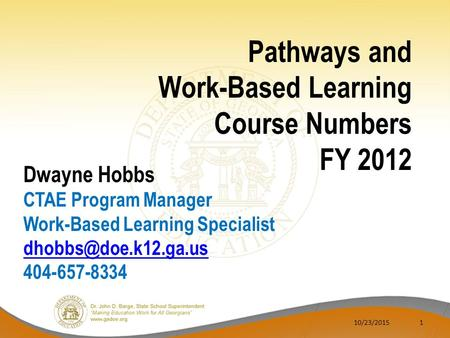 10/23/20151 Pathways and Work-Based Learning Course Numbers FY 2012 Dwayne Hobbs CTAE Program Manager Work-Based Learning Specialist