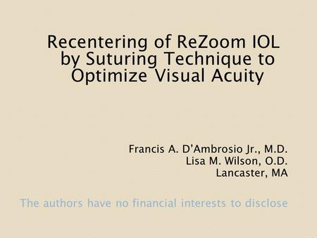 Recentering of ReZoom IOL by Suturing Technique to Optimize Visual Acuity Francis A. D'Ambrosio Jr., M.D. Lisa M. Wilson, O.D. Lancaster, MA.