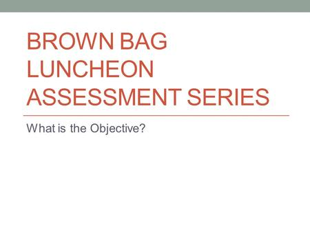 BROWN BAG LUNCHEON ASSESSMENT SERIES What is the Objective?
