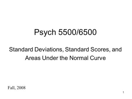 1 Psych 5500/6500 Standard Deviations, Standard Scores, and Areas Under the Normal Curve Fall, 2008.