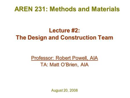 Lecture #2: The Design and Construction Team Professor: Robert Powell, AIA TA: Matt O'Brien, AIA August 20, 2008 AREN 231: Methods and Materials.
