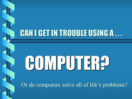 CAN I GET IN TROUBLE USING A... COMPUTER? Or do computers solve all of life's problems?