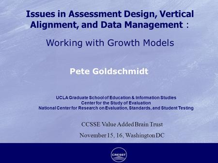 Issues in Assessment Design, Vertical Alignment, and Data Management : Working with Growth Models Pete Goldschmidt UCLA Graduate School of Education &