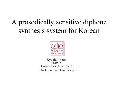 A prosodically sensitive diphone synthesis system for Korean Kyuchul Yoon 2005. 8 Linguistics Department The Ohio State University.