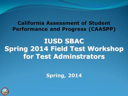 California Assessment of Student Performance and Progress (CAASPP) IUSD SBAC Spring 2014 Field Test Workshop for Test Adminstrators Spring, 2014.