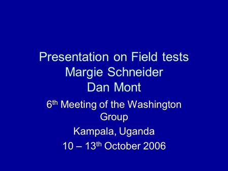 Presentation on Field tests Margie Schneider Dan Mont 6 th Meeting of the Washington Group Kampala, Uganda 10 – 13 th October 2006.