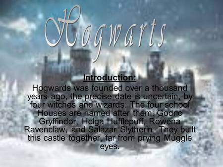 Introduction: Hogwards was founded over a thousand years ago, the precise date is uncertain, by four witches and wizards. The four school Houses are named.