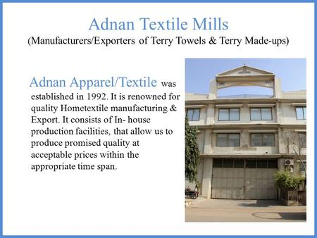 Adnan Textile Mills ( Manufacturers/Exporters of Terry Towels & Terry Made-ups) Adnan Apparel/Textile was established in 1992. It is renowned for quality.
