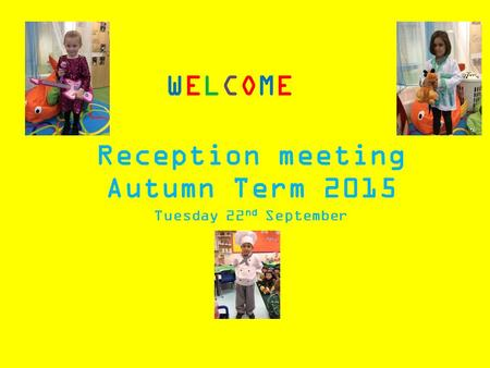 WELCOMEWELCOME Reception meeting Autumn Term 2015 Tuesday 22 nd September.