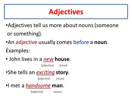 Adjectives Adjectives tell us more about nouns (someone or something). An adjective usually comes before a noun. Examples: John lives in a new house. (