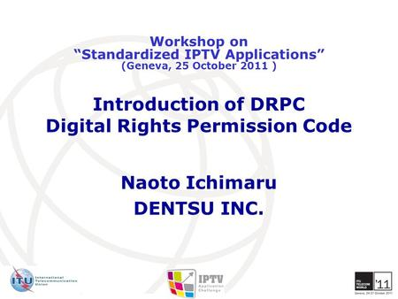 "Introduction of DRPC Digital Rights Permission Code Naoto Ichimaru DENTSU INC. Workshop on ""Standardized IPTV Applications"" (Geneva, 25 October 2011 )"