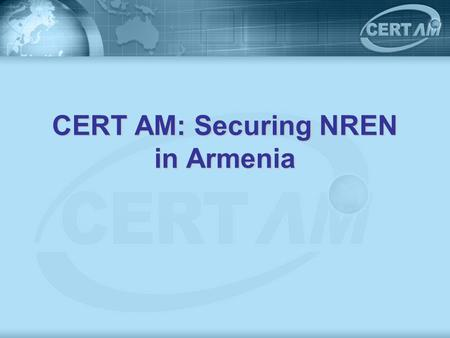 CERT AM: Securing NREN in Armenia. Armenian NREN ASNET AM – Connecting more than 40 academic institutes of NAS RA and more than 10 other research, educational.