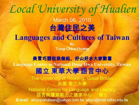 Local University of Hualien March 06, 2010台灣住民之美 Languages and Cultures of Taiwan By Tung-Chiou Huang 美言巧語從我做起、好山好水大家歡喜 Language Centre in National Dong.