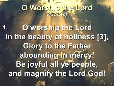 O worship the Lord in the beauty of holiness [3], Glory to the Father abounding in mercy! Be joyful all ye people, and magnify the Lord God! O Worship.