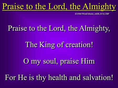 Praise to the Lord, the Almighty Praise to the Lord, the Almighty, The King of creation! O my soul, praise Him For He is thy health and salvation! Praise.